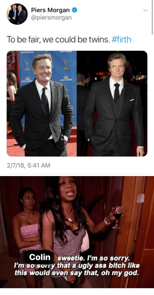 Ass, Bitch, and God: Piers Morgan  @piersmorgan  To be fair, we could be twins. #firth  2/7/18, 5:41 AM   Colin sweetie. I'm so sorry.  I'm so sorry that a ugly ass bitch like  this would even say that, oh my god.