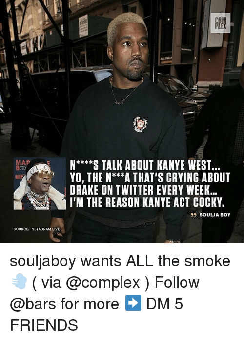 Soulja Boy: PIEX  MAP  N**S TALK ABOUT KANYE WEST..  YO, THE N***A THAT'S CRYING ABOUT  DRAKE ON TWITTER EVERY WEEK.  I'M THE REASON KANYE ACT COCKY.  99 SOULJA BOY  SOURCE: INSTAGRAM LIVE souljaboy wants ALL the smoke 💨 ( via @complex ) Follow @bars for more ➡️ DM 5 FRIENDS