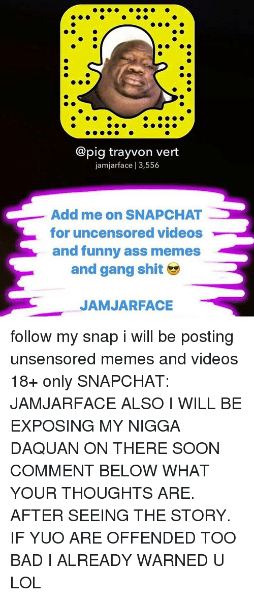 funny ass memes: pig trayvon vert  jamjarface l 3,556  Add me on SNAPCHAT  for uncensored videos  and funny ass memes  and gang shit  JAMJARFACE follow my snap i will be posting unsensored memes and videos 18+ only SNAPCHAT: JAMJARFACE ALSO I WILL BE EXPOSING MY NIGGA DAQUAN ON THERE SOON COMMENT BELOW WHAT YOUR THOUGHTS ARE. AFTER SEEING THE STORY. IF YUO ARE OFFENDED TOO BAD I ALREADY WARNED U LOL