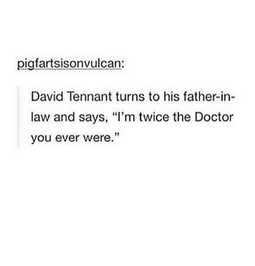 """Memes, David Tennant, and 🤖: pigfartsisonvulcan:  David Tennant turns to his father-in-  law and says, """"I'm twice the Doctor  you ever were."""""""