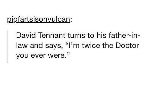 """Doctor, Memes, and David Tennant: pigfartsisonvulcan:  David Tennant turns to his father-in-  law and says, """"I'm twice the Doctor  you ever were.  95"""