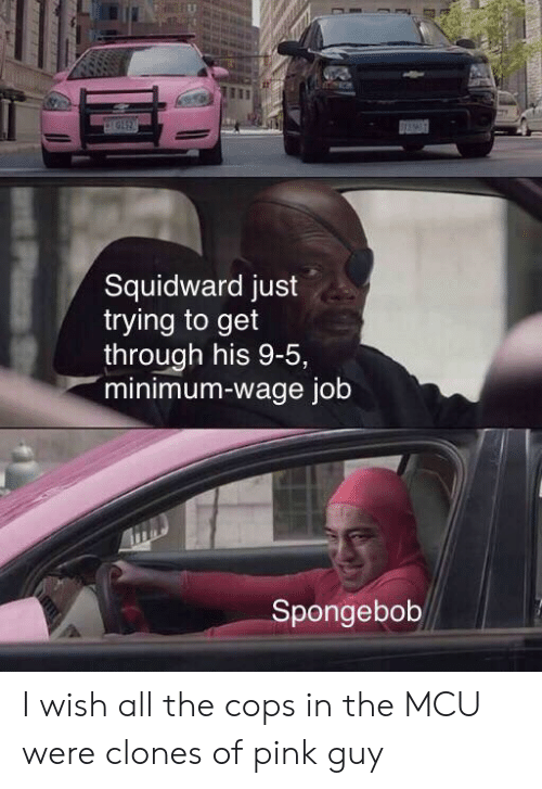 Minimum Wage: pIGI2  Squidward just  trying to get  through his 9-5,  minimum-wage job  Spongebob I wish all the cops in the MCU were clones of pink guy