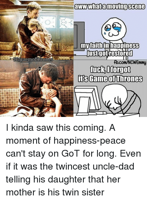 Memes, Twins, and 🤖: PIGIlgaemofthrones  aWWWhata moving Scene  myraithin happineSS  just got restored  com/NCWEmmy  fuck I forgot  its Game of Thrones I kinda saw this coming. A moment of happiness-peace can't stay on GoT for long. Even if it was the twincest uncle-dad telling his daughter that her mother is his twin sister
