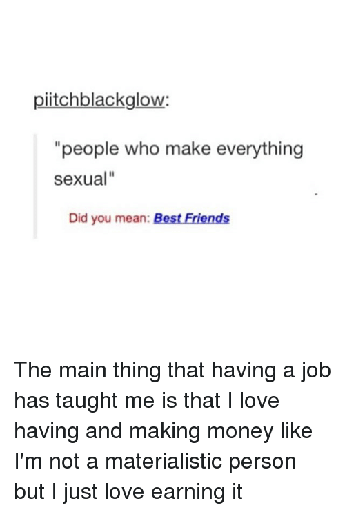 """Memes, 🤖, and Job: piitchblackglow:  """"people who make everything  Sexual""""  Did you mean  Best Friends The main thing that having a job has taught me is that I love having and making money like I'm not a materialistic person but I just love earning it"""
