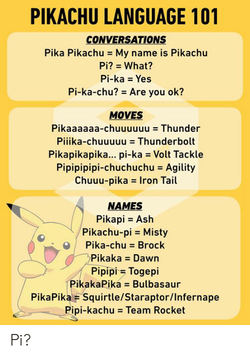 pika: PIKACHU LANGUAGE 101  CONVERSATIONS  Pika Pikachu - My name is Pikachu  Pi? What?  Pi-ka Yes  Pi-ka-chu? Are you ok?  MOVES  Pikaaaaaa-chuuuuuu Thunder  Pilika-chuuuuu = Thunderbolt  Pikapikapika... pi-ka Volt Tackle  Pipipipipi-chuchuchu = Agility  Chuuu-pikas Iron Tail  NAMES  Pikapi Ash  Pikachu-pi Misty  Pika-chu Brock  Pikaka Dawn  Pipipi Togepi  PikakaPika Bulbasaur  PikaPika F Squirtle/Staraptor/Infernape  Pipi-kachu = Team Rocket Pi?