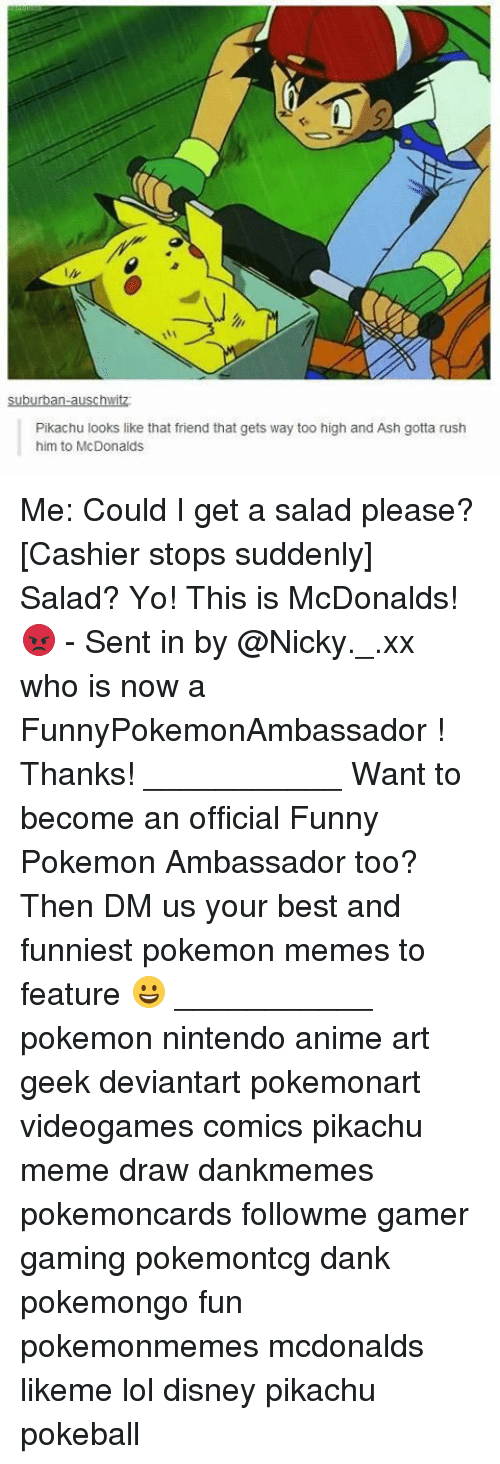 Dankly: Pikachu looks like that friend that gets way too high and Ash gotta rush  him to McDonalds Me: Could I get a salad please? [Cashier stops suddenly] Salad? Yo! This is McDonalds! 😡 - Sent in by @Nicky._.xx who is now a FunnyPokemonAmbassador ! Thanks! ___________ Want to become an official Funny Pokemon Ambassador too? Then DM us your best and funniest pokemon memes to feature 😀 ___________ pokemon nintendo anime art geek deviantart pokemonart videogames comics pikachu meme draw dankmemes pokemoncards followme gamer gaming pokemontcg dank pokemongo fun pokemonmemes mcdonalds likeme lol disney pikachu pokeball