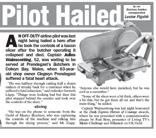 """Aviators: Pilot Hailed Lester Pigshit  our  Butchery Aviation  correspondent  by NOFF-DUTY airline pilotwas last  night being hailed a hero after  he took the controls of a bacon  slicer after the butcher operating it  collapsed and died. Captain Julius  Wainscotting, 52, was waiting to be  served at Prendegast's Butchers in  Cowyn Bay, Wales, when 63-year-  old shop owner Clegwyn Prendegast  suffered a fatal heart attack.  """"He was halfway through cutting half a dozen  rashers of streaky back for a customer when he  one else would have panicked, but he was  suffered a fatal infarction,"""" said onlooker Iorweth cool as a cucumber  Llapp. """"Things were looking bad but then this  """"Some of the slices were a bit thick, others were  pilot stepped behind the counter and took over  a bit thin, but he got them all cut and that's the  the controls of the slicer.""""  main thing,"""" he added  slicing  Captain Wainscottong was last night honoured  He was on the phone to someone from the  at the Daily Express Heroes of Courage awards,  Guild of Master Butchers, who was explaining where he was presented with a commemorative  the controls of the machine and talking him.  plaque by Paul Ross, presenter of Living TV's  A through the slicing process,"""" said Mr Llapp. Mystic Challenge and Telbstack on UK Gold"""