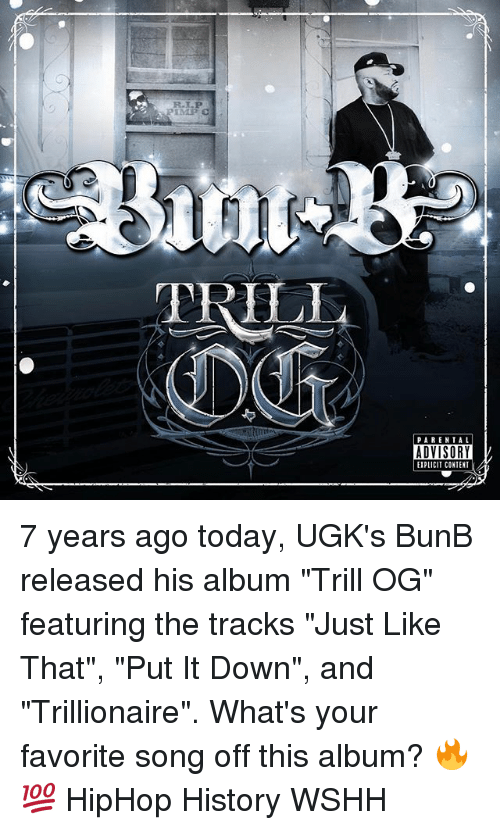 "Memes, Wshh, and History: PIMP C  TRIL  PAREN TA L  ADVISORY  EIPLICIT CONTENT 7 years ago today, UGK's BunB released his album ""Trill OG"" featuring the tracks ""Just Like That"", ""Put It Down"", and ""Trillionaire"". What's your favorite song off this album? 🔥💯 HipHop History WSHH"