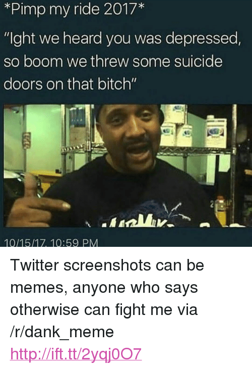 """pimp my ride: *Pimp my ride 2017*  """"Ight we heard you was depressed  so boom we threw some suicide  doors on that bitch""""  10/15/17, 10:59 PM <p>Twitter screenshots can be memes, anyone who says otherwise can fight me via /r/dank_meme <a href=""""http://ift.tt/2yqj0O7"""">http://ift.tt/2yqj0O7</a></p>"""