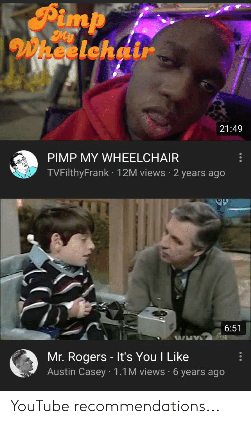 Pimp My: Pimp  My  Wheelchair  21:49  PIMP MY WHEELCHAIR  TVFilthyFrank 12M views 2 years ago  6:51  WHY  Mr. Rogers It's You I Like  Austin Casey 1.1M views 6 years ago YouTube recommendations...