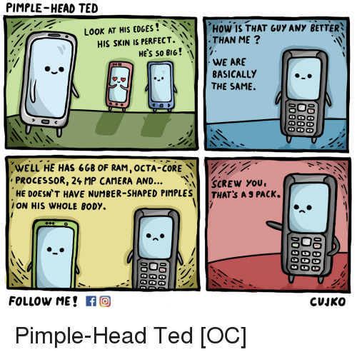 Head, Ted, and Camera: PIMPLE-HEAD TED  LOOK AT HIS EDGES  How IS THAT GUY ANY BETTER  HIS SKIN IS PERFECT.  THAN ME  HE's so BIG!  WE ARE  BASICALLY  THE SAME.  WELL HE HAS 6GB OF RAM  OCTA CORE  PROCESSOR, 24 MP CAMERA AND...  SCREW YOU.  HE DOESN T HAVE NUMBER-SHAPED PIMPLES  THAT:s A 9 PACK.  ON HIS WHOLE BODY.  FOLLOW ME  If O  CUJKO