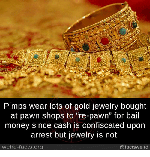 "Facts, Memes, and Money: Pimps wear lots of gold jewelry bought  at pawn shops to ""re-pawn"" for bail  money since cash is confiscated upon  arrest but jewelry is not.  weird-facts.org  @facts weird"