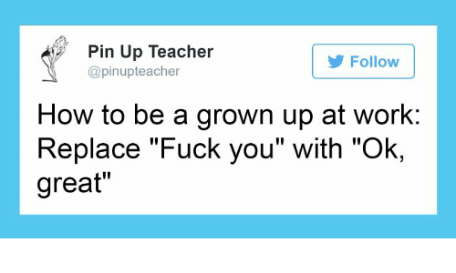 """Fuck You, Teacher, and Work: Pin Up Teacher  @pinupteacher  Follow  How to be a grown up at work;  Replace """"Fuck you"""" with """"Ok,  great"""""""