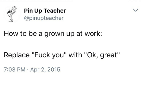 "Fuck You, Teacher, and Work: Pin Up Teacher  @pinupteacher  How to be a grown up at work:  Replace ""Fuck you"" with ""Ok, great""  7:03 PM Apr 2, 2015"
