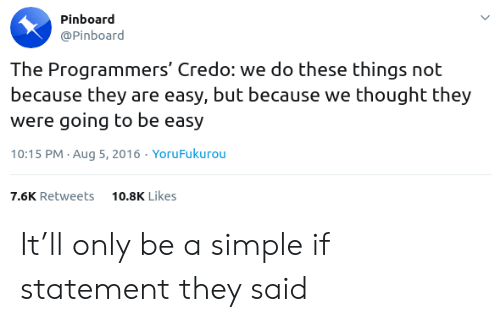 credo: Pinboard  @Pinboard  The Programmers' Credo: we do these things not  because they are easy, but because we thought they  were going to be easy  10:15 PM Aug 5, 2016. YoruFukurou  10.8K Likes  7.6K Retweets It'll only be a simple if statement they said