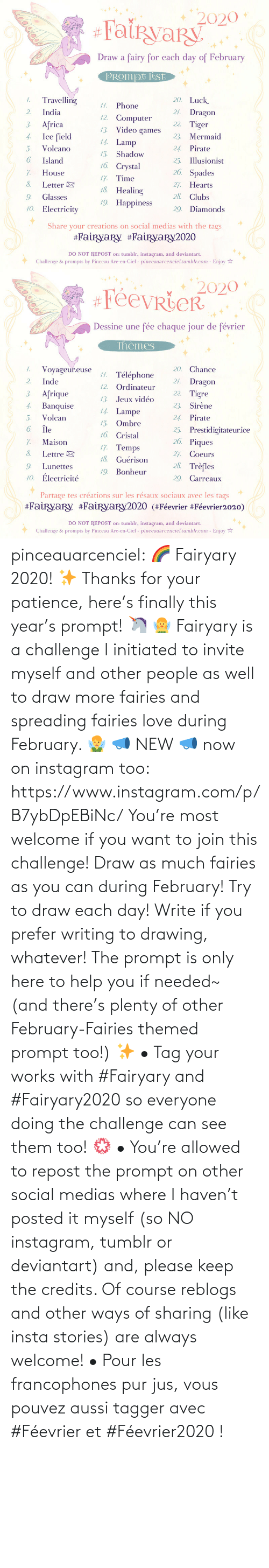 if you want to: pinceauarcenciel: 🌈 Fairyary 2020! ✨ Thanks for your patience, here's finally this year's prompt! 🦄 🧚‍♀️ Fairyary is a challenge I initiated to invite myself and other people as well to draw more fairies and spreading fairies love during February. 🧚‍♂️ 📣 NEW 📣 now on instagram too: https://www.instagram.com/p/B7ybDpEBiNc/ You're most welcome if you want to join this challenge! Draw as much fairies as you can during February! Try to draw each day! Write if you prefer writing to drawing, whatever! The prompt is only here to help you if needed~ (and there's plenty of other February-Fairies themed prompt too!) ✨ • Tag your works with #Fairyary and #Fairyary2020 so everyone doing the challenge can see them too! 💮 • You're allowed to repost the prompt on other social medias where I haven't posted it myself (so NO instagram, tumblr or deviantart) and, please keep the credits. Of course reblogs and other ways of sharing (like insta stories) are always welcome!