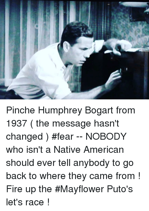 mayflower: Pinche Humphrey Bogart from 1937 ( the message hasn't changed ) #fear -- NOBODY who isn't a Native American should ever tell anybody to go back to where they came from ! Fire up the #Mayflower Puto's let's race !
