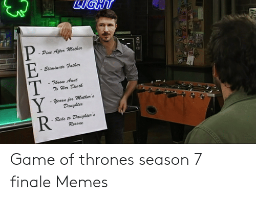 7 Finale: Pine After mother  Eliminate Father  Throw Aunt  To Hor Death  Yearn for Mother's  Daughter  Ride to  Daughter's  Rescue  PETYR Game of thrones season 7 finale Memes