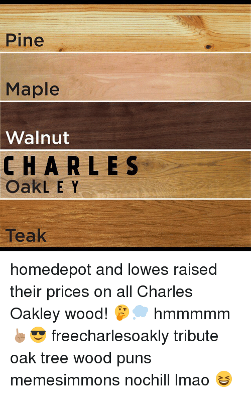 Wood Puns: Pine  Maple  Walnut  CHA R LES  OakLEY  Teak homedepot and lowes raised their prices on all Charles Oakley wood! 🤔💭 hmmmmm ☝🏽️😎 freecharlesoakly tribute oak tree wood puns memesimmons nochill lmao 😆