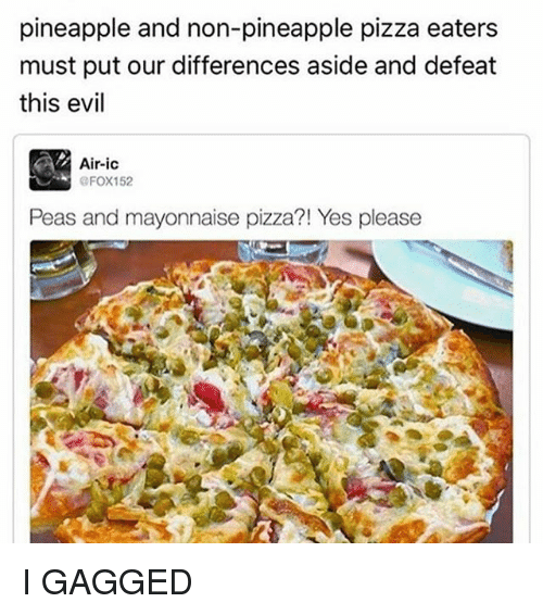 Memes, 🤖, and Yes: pineapple and non-pineapple pizza eaters  must put our differences aside and defeat  this evil  Air-ice  OFOX152  Peas and mayonnaise pizza?! Yes please I GAGGED