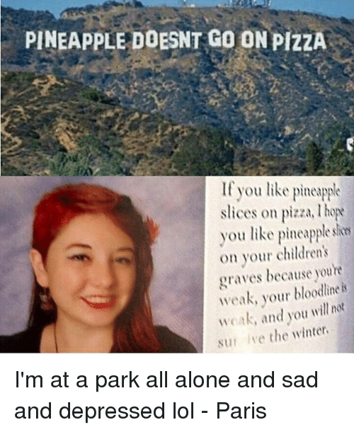 Being Alone, Lol, and Memes: PINEAPPLE DOESNT GO ON PIZZA  If you like pineapple  slices on pizza, ho  you like pineapple sin  on your children's  graves because youre  weak, your bloodline k  woak, and you will not  sur ive the winter I'm at a park all alone and sad and depressed lol - Paris