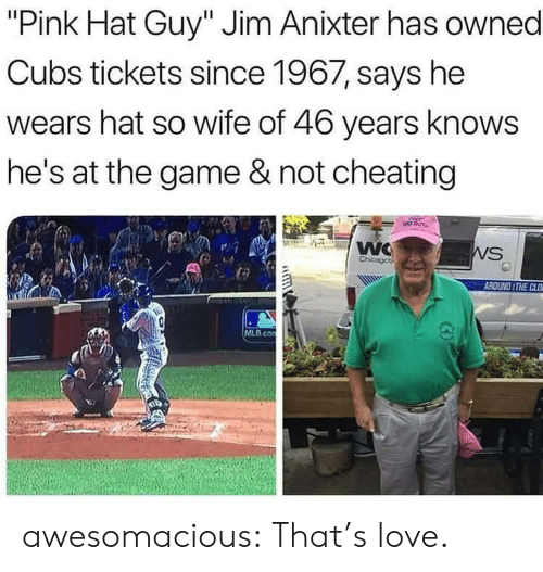 """Cubs: """"Pink Hat Guy"""" Jim Anixter has owned  Cubs tickets since 1967, says he  wears hat so wife of 46 years knows  he's at the game & not cheating  WC  Chicagos  WS  AROUND THE CLO  MLB.co awesomacious:  That's love."""