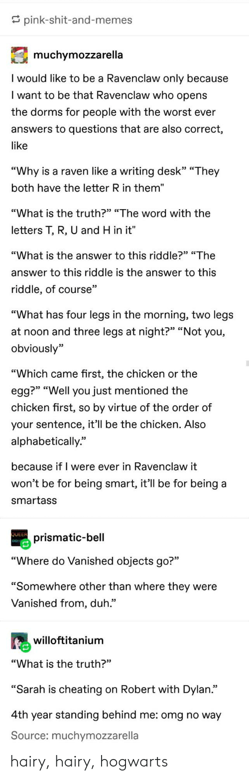 "Riddle: pink-shit-and-memes  muchymozzarella  I would like to be a Ravenclaw only because  I want to be that Ravenclaw who opens  the dorms for people with the worst ever  answers to questions that are also correct,  like  ""Why is a raven like a writing desk"" ""They  both have the letter R in them""  ""What is the truth?"" ""The word with the  letters T, R, U and H in it""  ""What is the answer to this riddle?"" ""The  answer to this riddle is the answer to this  riddle, of course""  ""What has four legs in the morning, two legs  at noon and three legs at night?"" ""Not you,  obviously""  ""Which came first, the chicken or the  egg?"" ""Well you just mentioned the  chicken first, so by virtue of the order of  your sentence, it'll be the chicken. Also  alphabetically""  because if I were ever in Ravenclaw it  won't be for being smart, it'll be for being  smartass  QUEER  prismatic-bell  DD  ""Where do Vanished objects go?""  ""Somewhere other than where they were  Vanished from, duh.""  willoftitanium  ""What is the truth?""  ""Sarah is cheating on Robert with Dylan.""  4th year standing behind me: omg no way  Source: muchymozzarella hairy, hairy, hogwarts"