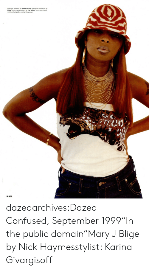 "mary j: Pink tiger print hat by Philip Treacy, Tiger print boob tube by  Chloe; denim pedalpushers by Fee Doran; multi-strand gold  necklace by Cartier, earing Mary's own  0 DAZED dazedarchives:Dazed  Confused, September 1999""In the public domain""Mary J Blige by Nick Haymesstylist: Karina Givargisoff"