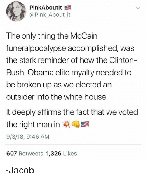 clinton bush: PinkAboutlt  @Pink_About_ it  The only thing the McCain  funeralpocalypse accomplished, was  the stark reminder of how the Clinton-  Bush-Obama elite royalty needed to  be broken up as we elected an  outsider into the white house  It deeply affirms the fact that we voted  the right man in  9/3/18, 9:46 AM  607 Retweets 1,326 Likes  萩4: -Jacob