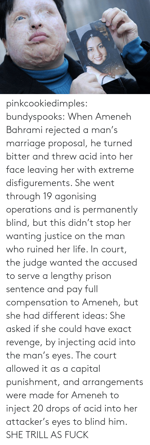 capital punishment: pinkcookiedimples:  bundyspooks:  When Ameneh Bahrami rejected a man's marriage proposal, he turned bitter and threw acid into her face leaving her with extreme disfigurements. She went through 19 agonising operations and is permanently blind, but this didn't stop her wanting justice on the man who ruined her life. In court, the judge wanted the accused to serve a lengthy prison sentence and pay full compensation to Ameneh, but she had different ideas: She asked if she could have exact revenge, by injecting acid into the man's eyes. The court allowed it as a capital punishment, and arrangements were made for Ameneh to inject 20 drops of acid into her attacker's eyes to blind him.  SHE TRILL AS FUCK