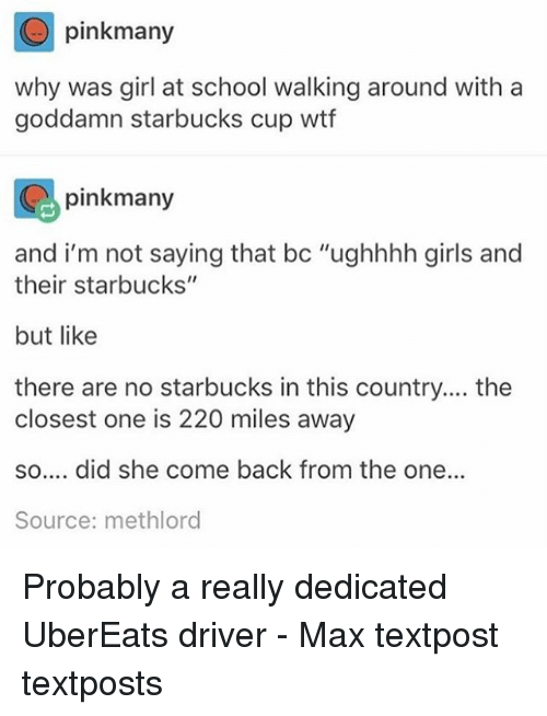 "Girls, Memes, and School: pinkmany  why was girl at school walking around with a  goddamn starbucks cup wtf  pinkmany  and i'm not saying that bc ""ughhhh girls and  their starbucks""  but like  there are no starbucks in this country.... the  closest one is 220 miles away  so.... did she come back from the one...  Source: methloro Probably a really dedicated UberEats driver - Max textpost textposts"