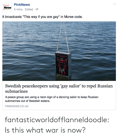 """Russian: PinkNews  Pink  News  5 mins Edited  It broadcasts """"This way if you are gay"""" in Morse code.  Swedish peacekeepers using 'gay sailor' to repel Russian  submarines  A peace group are using a neon sign of a dancing sailor to keep Russian  submarines out of Swedish waters.  PINKNEWS.Co.UK fantasticworldofflanneldoodle:  Is this what war is now?"""