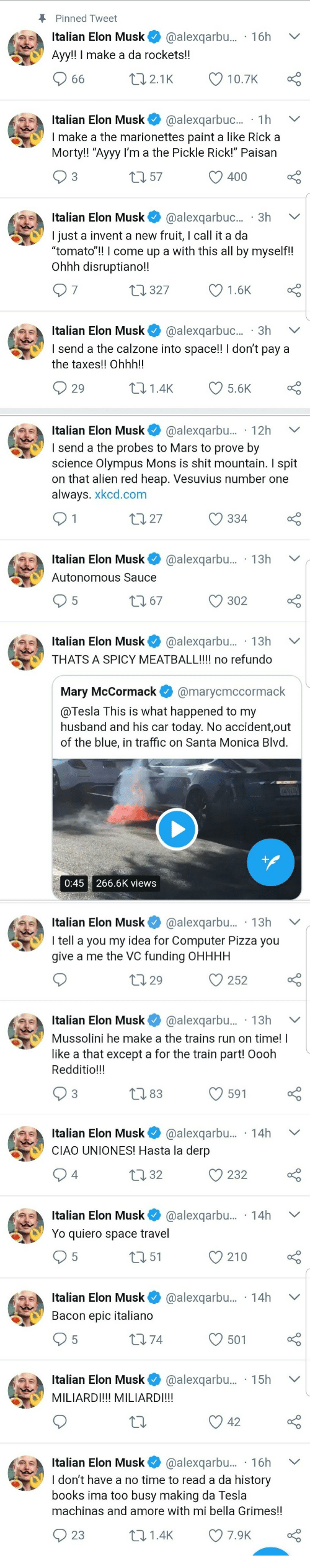 """mussolini: Pinned Tweet  Italian Elon Musk @alexqarbu... 16h V  Ayy!! I make a da rockets!!  Italian Elon Musk@alexqarbuc... 1h  I make a the marionettes paint a like Rick a  Morty!! """"Ayyy I'm a the Pickle Rick!"""" Paisan  3  0 57  O 400  Italian Elon Musk@alexqarbuc... 3h  I just a invent a new fruit, I call it a da  tomato!! l come up a with this all by myself!!  Ohhh disruptiano!!  7  327  1.6K  Italian Elon Musk @alexqarbuc.. 3h V  I send a the calzone into space!! I don't pay a  the taxes!! Ohhh!!  29  01.4K 5.6K   Italian Elon Musk@alexqarbu... 12h  send a the probes to Mars to prove by  science Olympus Mons is shit mountain. I spit  on that alien red heap. Vesuvius number one  always. xkcd.com  t0 27  334  Italian Elon Musk@alexqarbu... 13h V  Autonomous Sauce  302  Italian Elon Musk* @alexqarbu.. . 13h  THATS A SPICY MEATBALL!!!! no refundo  Mary McCormack@marycmccormack  @Tesla This is what happened to my  husband and his car today. No accident,out  of the blue, in traffic on Santa Monica Blvd  0:45 266.6K views   Italian Elon Musk@alexqarbu... . 13h  I tell a you my idea for Computer Pizza you  give a me the VC funding OHHHH  0 29  С 252  Italian Elon Musk @alexqarbu... . 13h V  Mussolini he make a the trains run on time! I  like a that except a for the train part! Oooh  Redditio!!!  83  591   Italian Elon Musk@alexqarbu... 14h  CIAO UNIONES! Hasta la derp  4  0 32  232  Italian Elon Musk@alexqarbu... 14h  Yo quiero space travel  5  151  210  Italian Elon Musk@alexqarbu.... 14h  Bacon epic italiano  5  174  501  Italian Elon Musk@alexqarbu.... 15h  MILIARDI!!! MILIARDI!!!  Italian Elon Musk@alexqarbu... 16h V  ldon't have a no time to read a da history  books ima too busy making da lesla  machinas and amore with mi bella Grimes!!  23  t01.4K 7.9K"""
