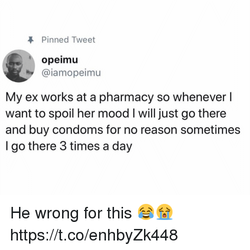 Mood, Pharmacy, and Reason: Pinned Tweet  opeimu  @iamopeimu  My ex works at a pharmacy so whenever l  want to spoil her mood I will just go there  and buy condoms for no reason sometimes  I go there 3 times a day He wrong for this 😂😭 https://t.co/enhbyZk448