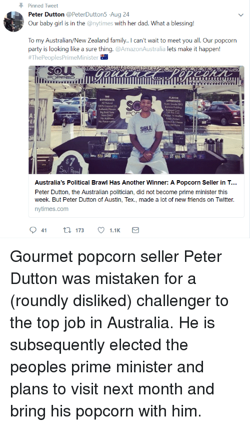 Dil: Pinned Tweet  Peter Dutton @PeterDutton5 Aug 24  Our baby girl is in the @nytimes with her dad. What a blessing!  To my Australian/New Zealand family. can't wait to meet you all. Our popcorn  party is looking like a sure thing.@AmazonAustralia lets make it happen!  #ThePeoplesPrimeMinister  POPPED  THE  DIFFERENCE  FLAVOR  OFFERINGS  Asin Smoke BBQ  100% Cocoro  Authenic Flovors  Chicken 'N Wales  Fred Chicken  caroni & Cheese  Soer Dil Rele  No  soul  183  Australia's Political Brawl Has Another Winner: A Popcorn Seller in T...  Peter Dutton, the Australian politician, did not become prime minister this  week. But Peter Dutton of Austin, Tex., made a lot of new friends on Twitter.  nytimes.com Gourmet popcorn seller Peter Dutton was mistaken for a (roundly disliked) challenger to the top job in Australia. He is subsequently elected the peoples prime minister and plans to visit next month and bring his popcorn with him.