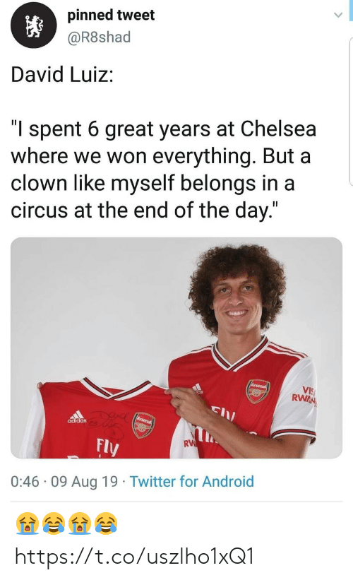 """end of the day: pinned tweet  @R8shad  David Luiz:  """"l spent 6 great years at Chelsea  where we won everything. But a  clown like myself belongs in a  circus at the end of the day.""""  Arsenal  VIS  RWAN  DUAC Arsena  adidas  RW  Fly  0:46 09 Aug 19 Twitter for Android 😭😂😭😂 https://t.co/uszlho1xQ1"""
