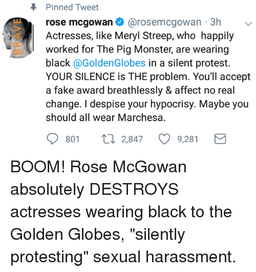 Fake, Golden Globes, and Monster: Pinned Tweet  rose mcgowan. @rosemcgo  Actresses, like Meryl Streep, who happily  worked for The Pig Monster, are wearing  black @GoldenGlobes in a silent protest.  YOUR SILENCE is THE problem. You'll accept  a fake award breathlessly & affect no real  change. I despise your hypocrisy. Maybe you  should all wear Marchesa  wan·3h  ﹀  801 t 2,847 9,281