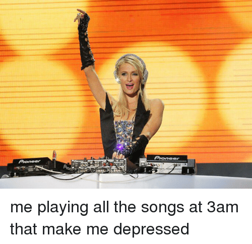Funny, Pioneer, and Pioneers: Pioneer me playing all the songs at 3am that make me depressed