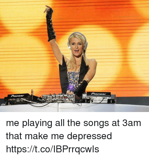 Songs, Girl Memes, and All The: Pioneer me playing all the songs at 3am that make me depressed https://t.co/IBPrrqcwIs