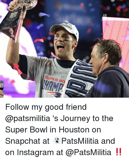 Memes, Super Bowl, and 🤖: PIONS  SUPER B  HAMP  帘)  1 Follow my good friend @patsmilitia 's Journey to the Super Bowl in Houston on Snapchat at 👻PatsMilitia and on Instagram at @PatsMilitia ‼️