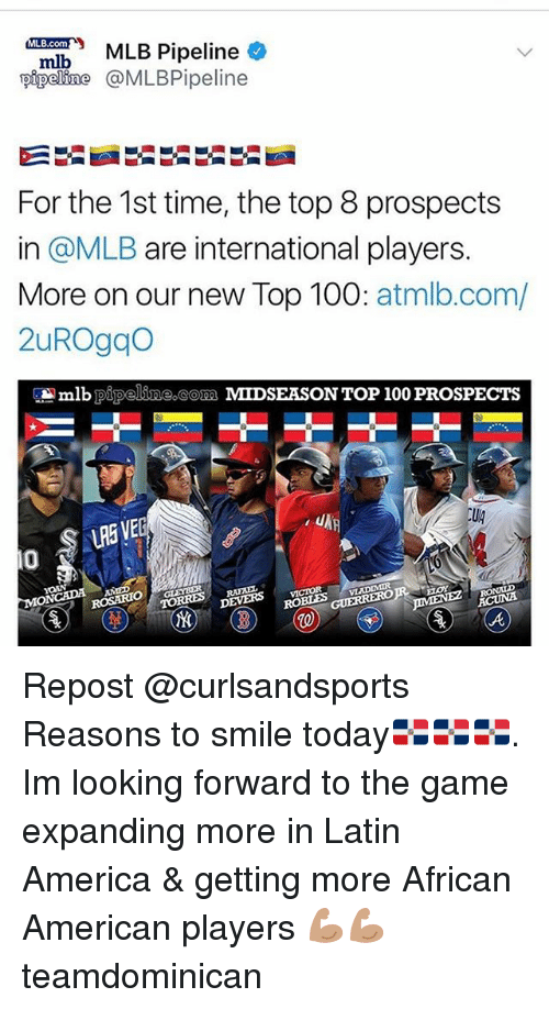 America, Anaconda, and Memes: Pipeline  pipeline @MLBPipeline  For the 1st time, the top 8 prospects  in @MLB are international players.  More on our new Top 100: atmlb.com/  2uROgqo  lb pipeline com MIDSEASON TOP 100 PROSPECTS  LRE VE  Ug  0  ROSARIO  VLADIMIR  DEVERS vcOR Repost @curlsandsports ・・・ Reasons to smile today🇩🇴🇩🇴🇩🇴. Im looking forward to the game expanding more in Latin America & getting more African American players 💪🏽💪🏽 teamdominican