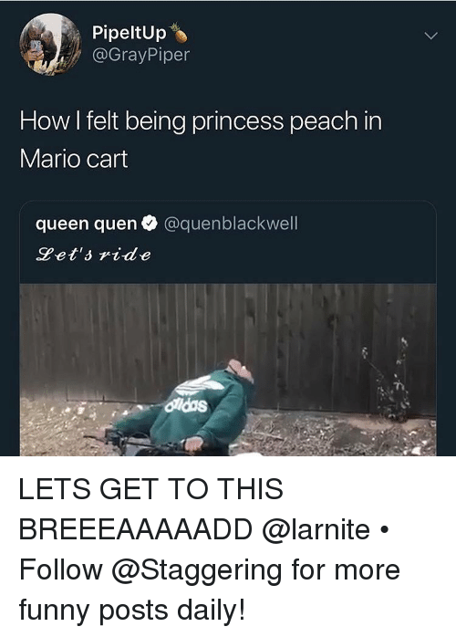mario cart: PipeltUp  @GrayPiper  How I felt being princess peach in  Mario cart  queen quen @quenblackwell  Pet'side LETS GET TO THIS BREEEAAAAADD @larnite • ➫➫➫ Follow @Staggering for more funny posts daily!