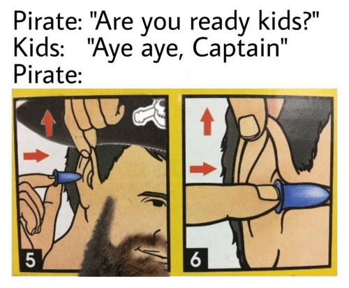 "You Ready: Pirate: ""Are you ready kids?""  Kids: ""Aye aye, Captain""  Pirate:  UAhis-Guy-Menes  6."