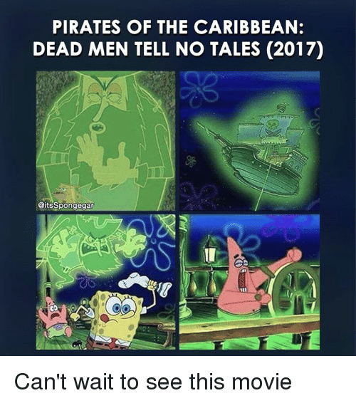 pirate of the caribbean: PIRATES OF THE CARIBBEAN:  DEAD MEN TELL NO TALES (2017)  CitsSpongegar Can't wait to see this movie