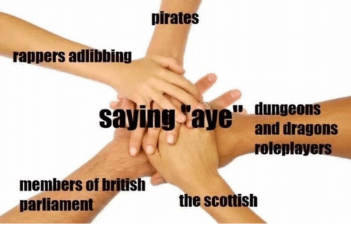 Pirates, Dank Memes, and British: pirates  rappers adlibbing  dungeons  sa  ing aye and dragons  roleplayers  members of british  parliament  the scottish