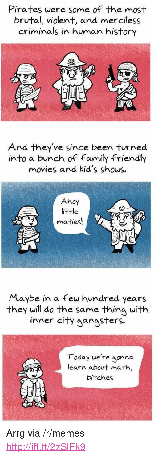 "Family, Memes, and Movies: Pirates were some of the most  brutal, violent, and merciless  criminals in human history  And they've since been turned  into a bunch of family friendy  movies and kid's shows.  Ahoy  littHe  maties!  Maybe in a few hundred years  they will do the same thing with  inner cify aanasters  T oday we're gonna  learn about math,  bitches <p>Arrg via /r/memes <a href=""http://ift.tt/2zSlFk9"">http://ift.tt/2zSlFk9</a></p>"
