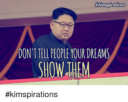 Dank, Dreams, and 🤖: pirations  DON'T IELL PEOPLE YOUR DREAMS #kimspirations