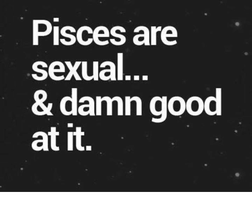 Sexualities: Pisces are  sexual  & damn good  at it.