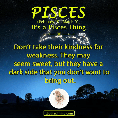 kindness for weakness: PISCES  Februar  ch 20)  It's a Pisces Thing  Don't take their kindness for  weakness. They may  seem sweet, but they have a  dark side that you don't want to  bring out.  ZodiacThing.com