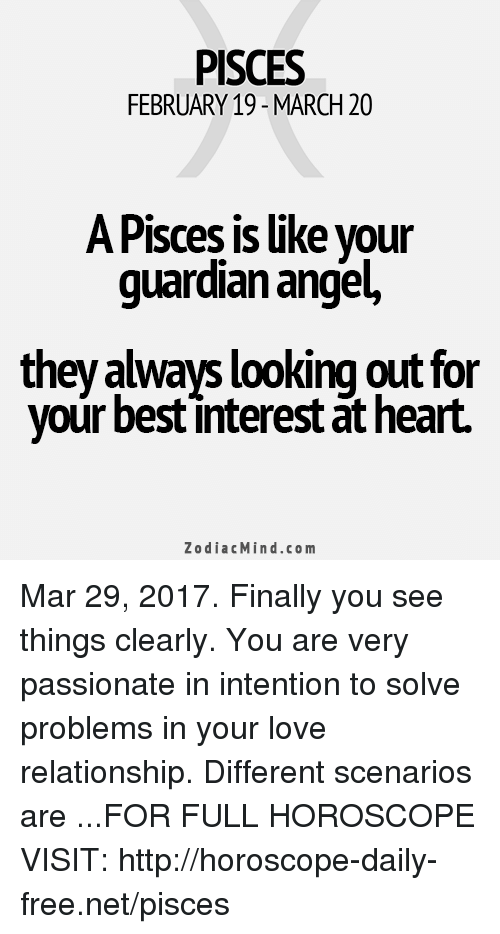 guardian angels: PISCES  FEBRUARY 19-MARCH 20  A Pisces is like your  guardian angel,  they always looking out for  your best interestat heart.  Zodiac Mind.co m Mar 29, 2017. Finally you see things clearly. You are very passionate in intention to solve problems in your love relationship. Different scenarios are ...FOR FULL HOROSCOPE VISIT: http://horoscope-daily-free.net/pisces